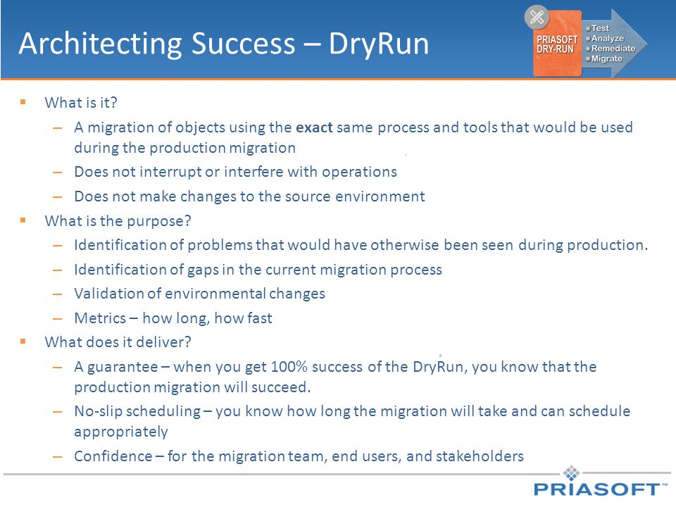 Architecting Success – DryRun  What is it? – A migration of objects using the exact same process and tools that would be used during the production m