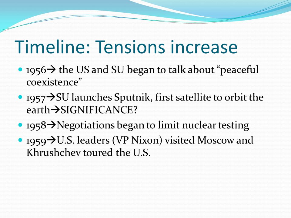 Timeline: Tensions increase 1956  the US and SU began to talk about peaceful coexistence 1957  SU launches Sputnik, first satellite to orbit the earth  SIGNIFICANCE.