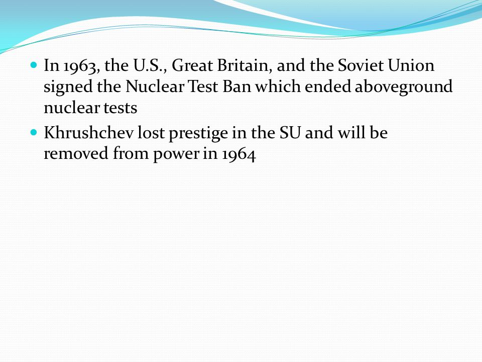 In 1963, the U.S., Great Britain, and the Soviet Union signed the Nuclear Test Ban which ended aboveground nuclear tests Khrushchev lost prestige in the SU and will be removed from power in 1964