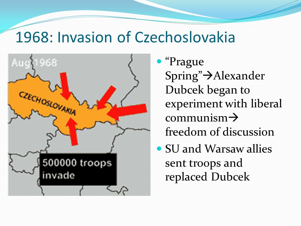 1968: Invasion of Czechoslovakia Prague Spring  Alexander Dubcek began to experiment with liberal communism  freedom of discussion SU and Warsaw allies sent troops and replaced Dubcek