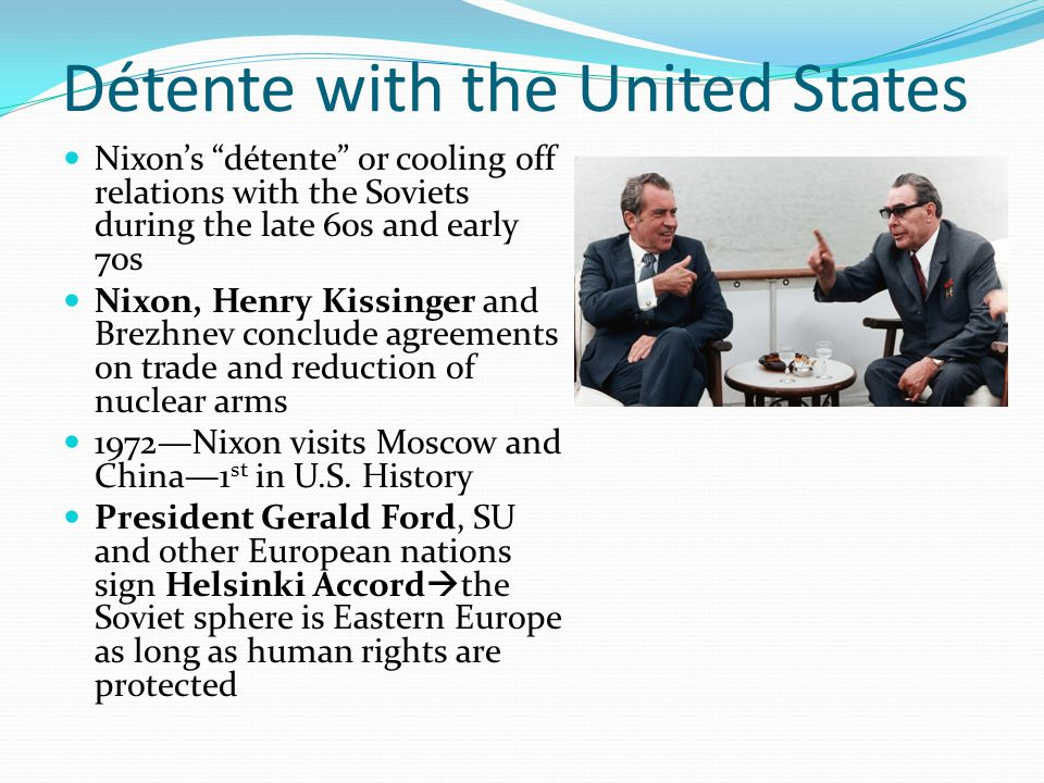 Détente with the United States Nixon's détente or cooling off relations with the Soviets during the late 60s and early 70s Nixon, Henry Kissinger and Brezhnev conclude agreements on trade and reduction of nuclear arms 1972—Nixon visits Moscow and China—1 st in U.S.