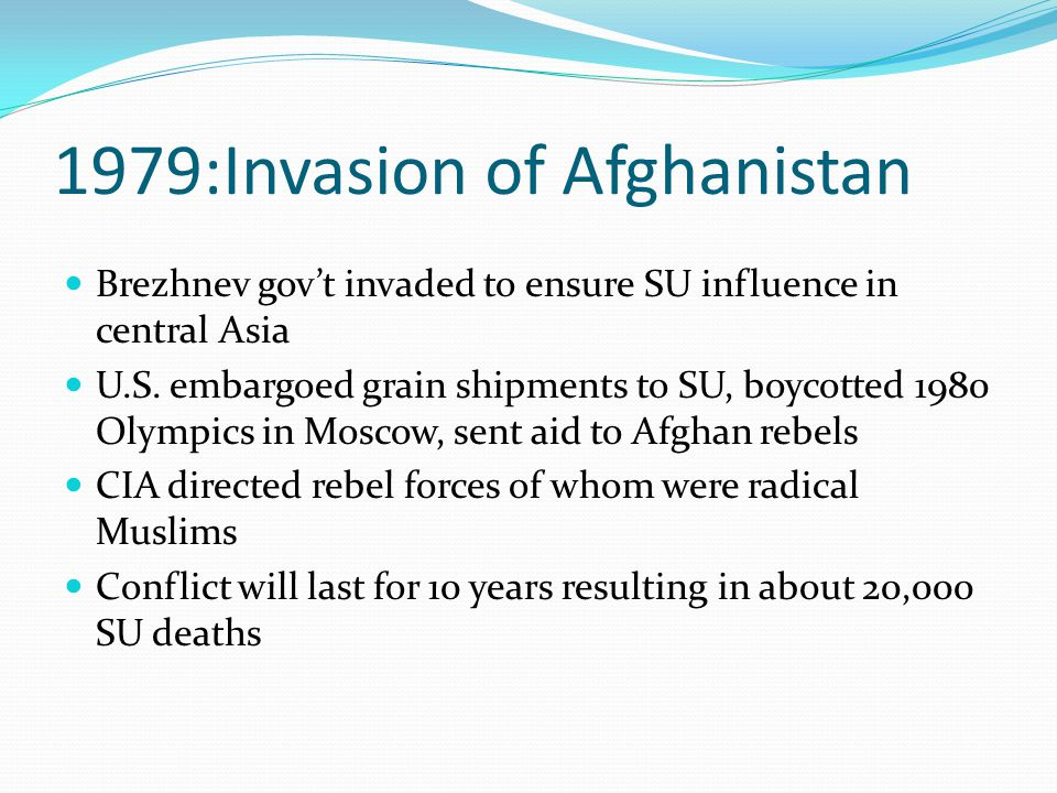 1979:Invasion of Afghanistan Brezhnev gov't invaded to ensure SU influence in central Asia U.S.