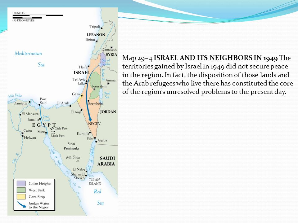Map 29–4 ISRAEL AND ITS NEIGHBORS IN 1949 The territories gained by Israel in 1949 did not secure peace in the region.