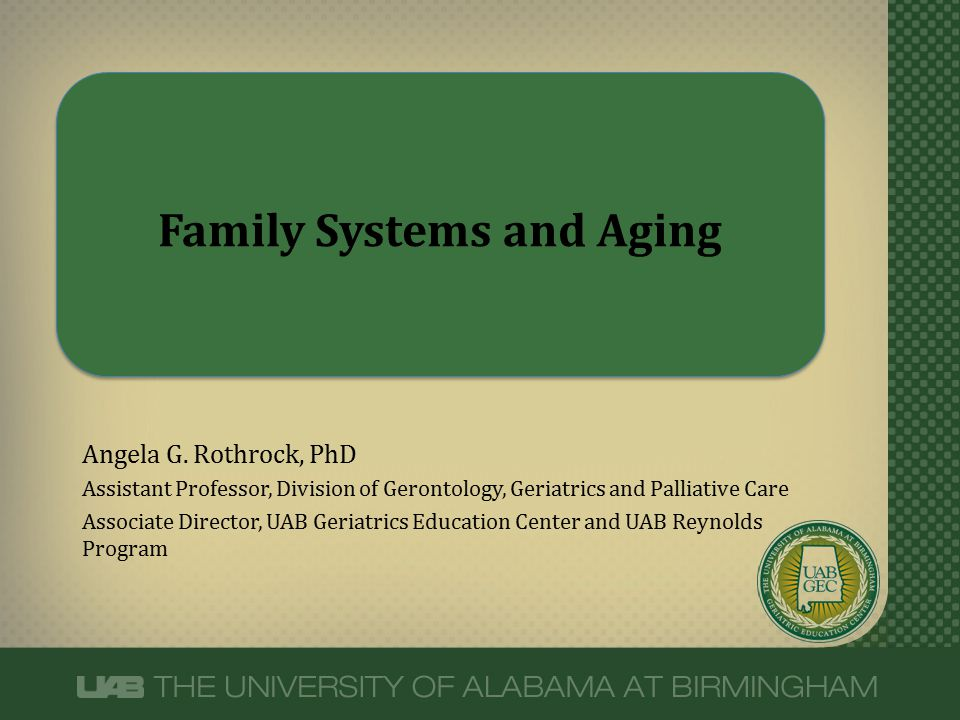 Family Systems and Aging Angela G. Rothrock, PhD Assistant Professor, Division of Gerontology, Geriatrics and Palliative Care Associate Director, UAB