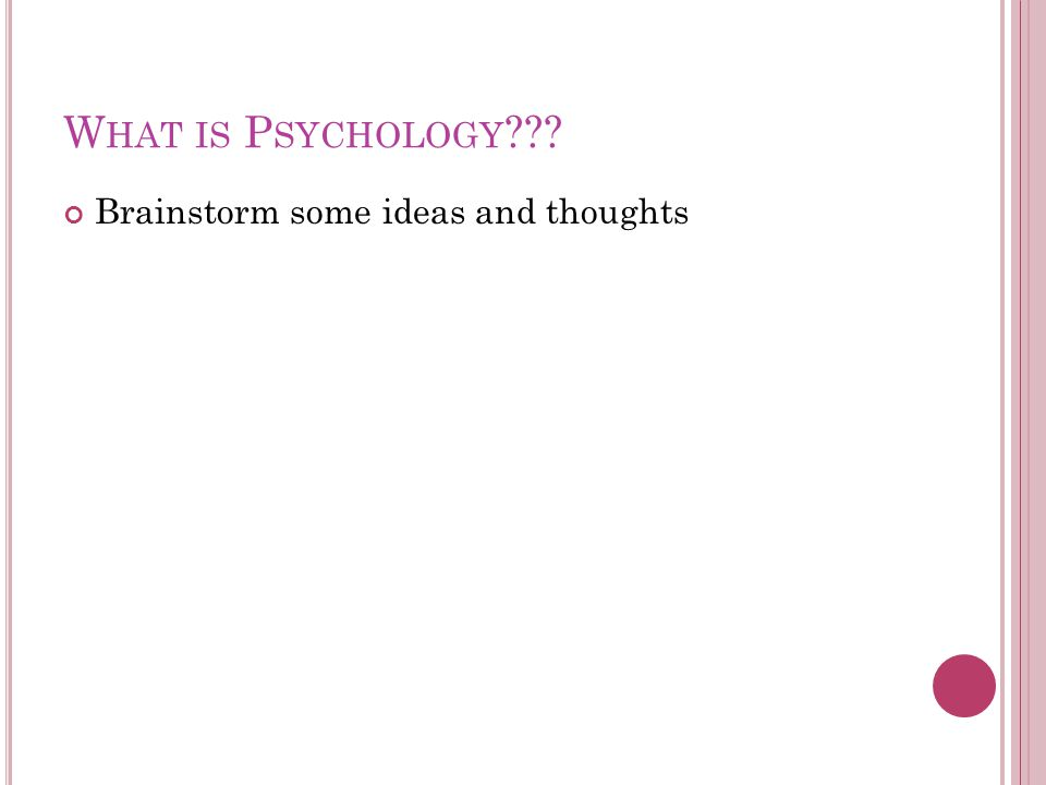 W HAT IS P SYCHOLOGY ??? Brainstorm some ideas and thoughts
