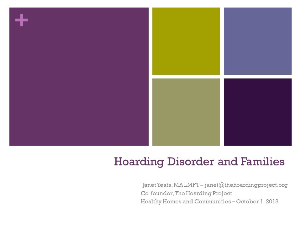 + Hoarding Disorder and Families Janet Yeats, MA LMFT – janet@thehoardingproject.org Co-founder, The Hoarding Project Healthy Homes and Communities –