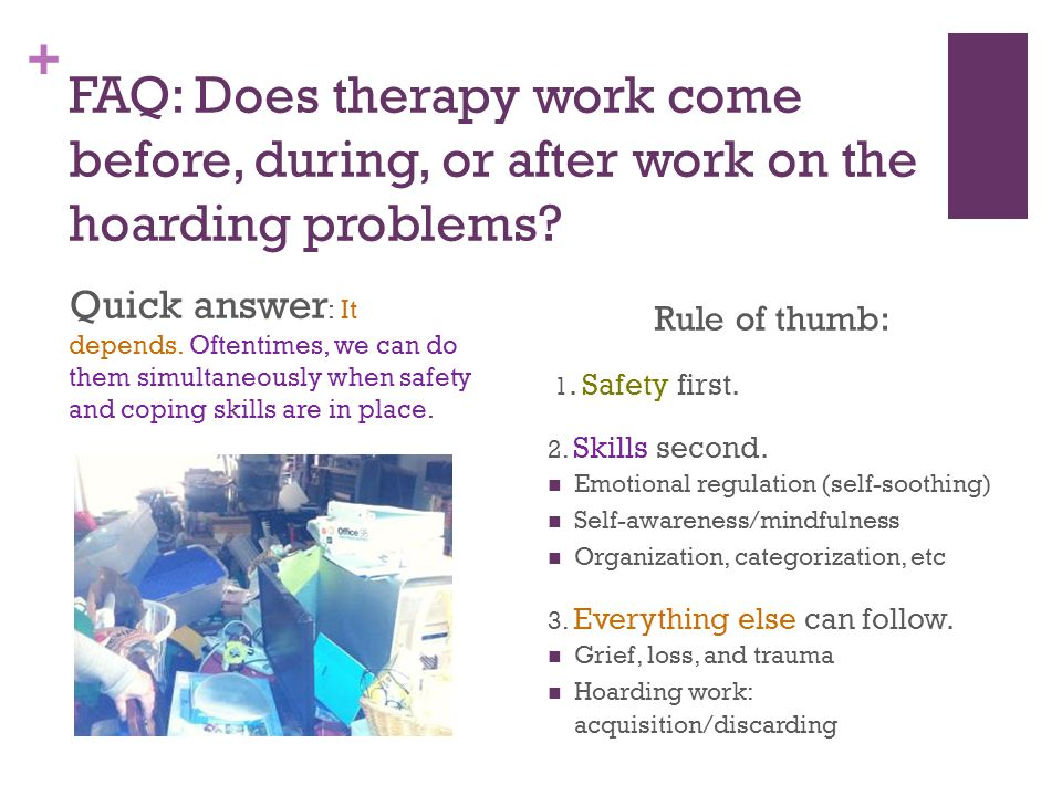 + FAQ: Does therapy work come before, during, or after work on the hoarding problems? Quick answer : It depends. Oftentimes, we can do them simultaneo
