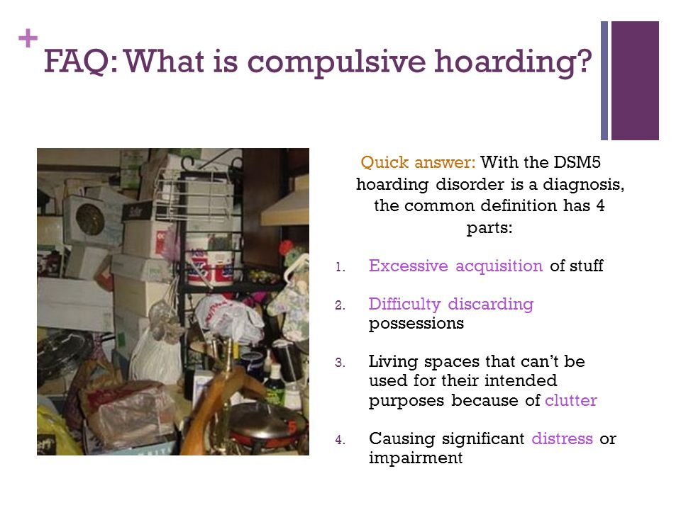 + FAQ: What is compulsive hoarding? Quick answer: With the DSM5 hoarding disorder is a diagnosis, the common definition has 4 parts: 1. Excessive acqu