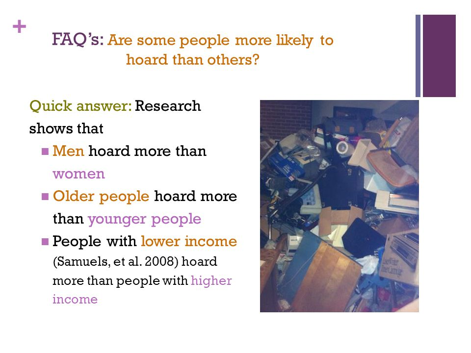 + FAQ's: Are some people more likely to hoard than others? Quick answer: Research shows that Men hoard more than women Older people hoard more than yo