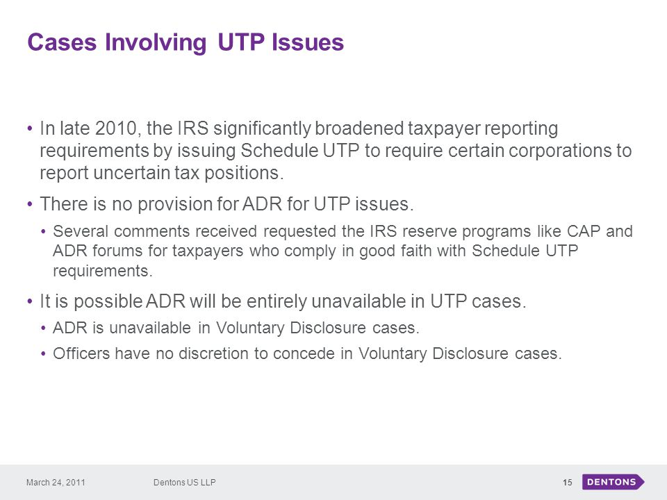 Cases Involving UTP Issues 15 In late 2010, the IRS significantly broadened taxpayer reporting requirements by issuing Schedule UTP to require certain corporations to report uncertain tax positions.