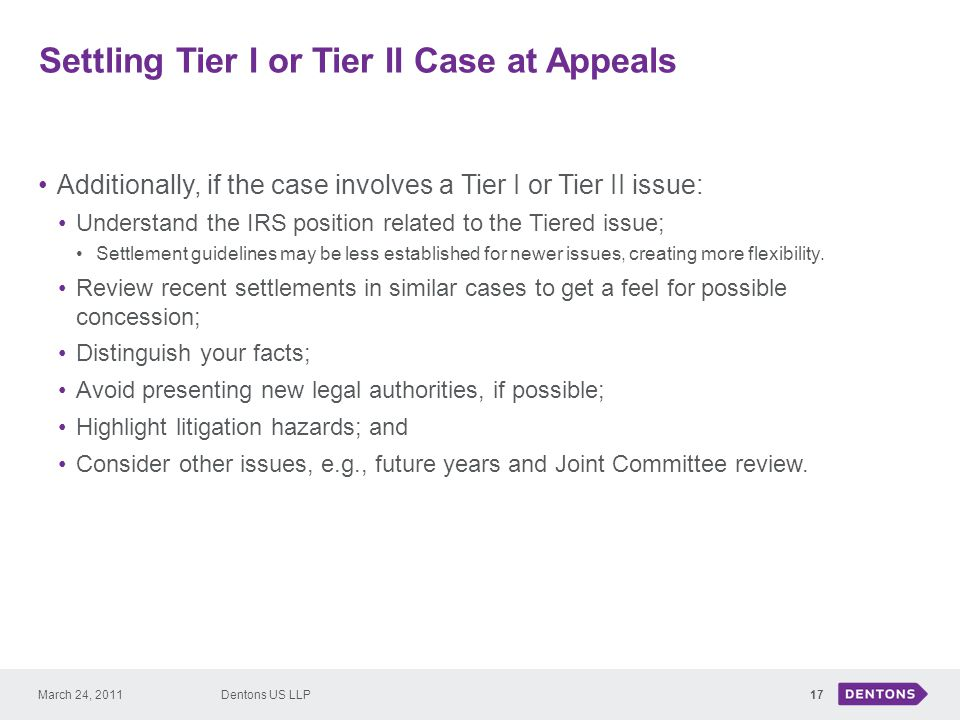 Settling Tier I or Tier II Case at Appeals 17 Additionally, if the case involves a Tier I or Tier II issue: Understand the IRS position related to the Tiered issue; Settlement guidelines may be less established for newer issues, creating more flexibility.