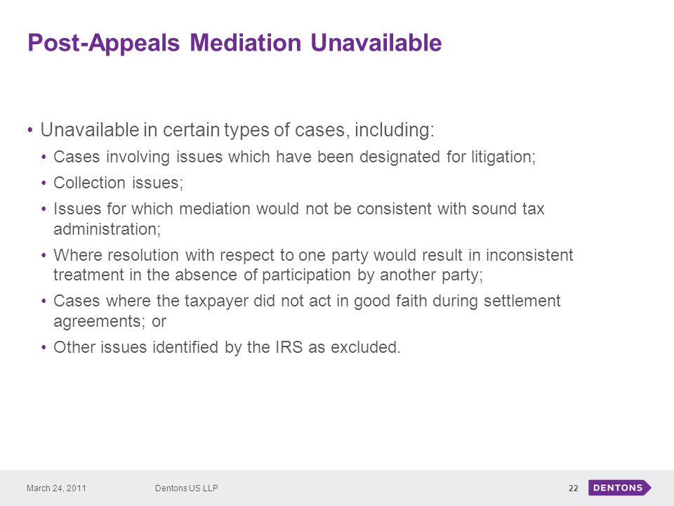 Post-Appeals Mediation Unavailable 22 Unavailable in certain types of cases, including: Cases involving issues which have been designated for litigation; Collection issues; Issues for which mediation would not be consistent with sound tax administration; Where resolution with respect to one party would result in inconsistent treatment in the absence of participation by another party; Cases where the taxpayer did not act in good faith during settlement agreements; or Other issues identified by the IRS as excluded.