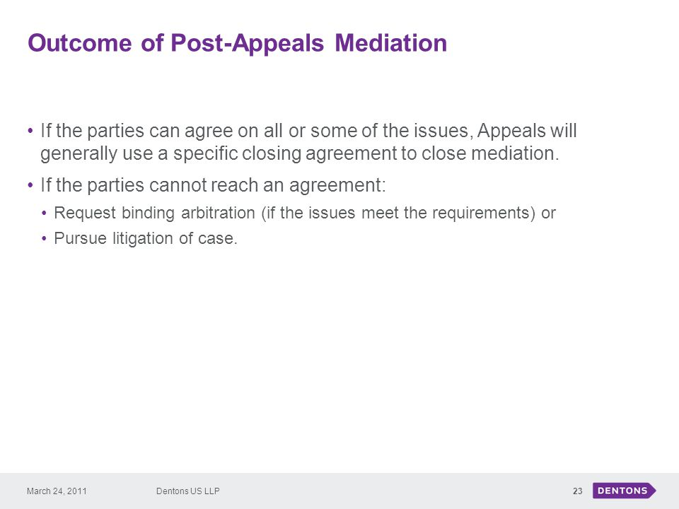 Outcome of Post-Appeals Mediation 23 If the parties can agree on all or some of the issues, Appeals will generally use a specific closing agreement to close mediation.