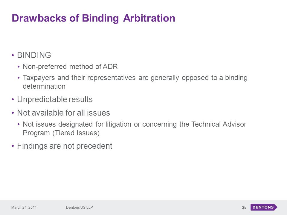 Drawbacks of Binding Arbitration 25 BINDING Non-preferred method of ADR Taxpayers and their representatives are generally opposed to a binding determination Unpredictable results Not available for all issues Not issues designated for litigation or concerning the Technical Advisor Program (Tiered Issues) Findings are not precedent Dentons US LLPMarch 24, 2011