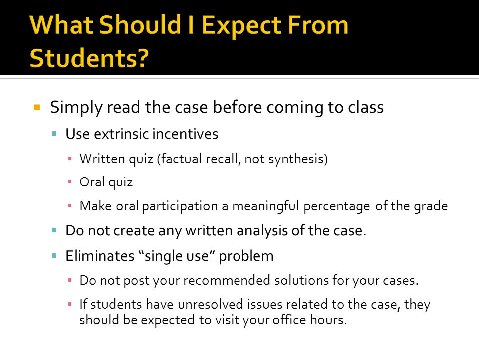  Simply read the case before coming to class  Use extrinsic incentives ▪ Written quiz (factual recall, not synthesis) ▪ Oral quiz ▪ Make oral participation a meaningful percentage of the grade  Do not create any written analysis of the case.