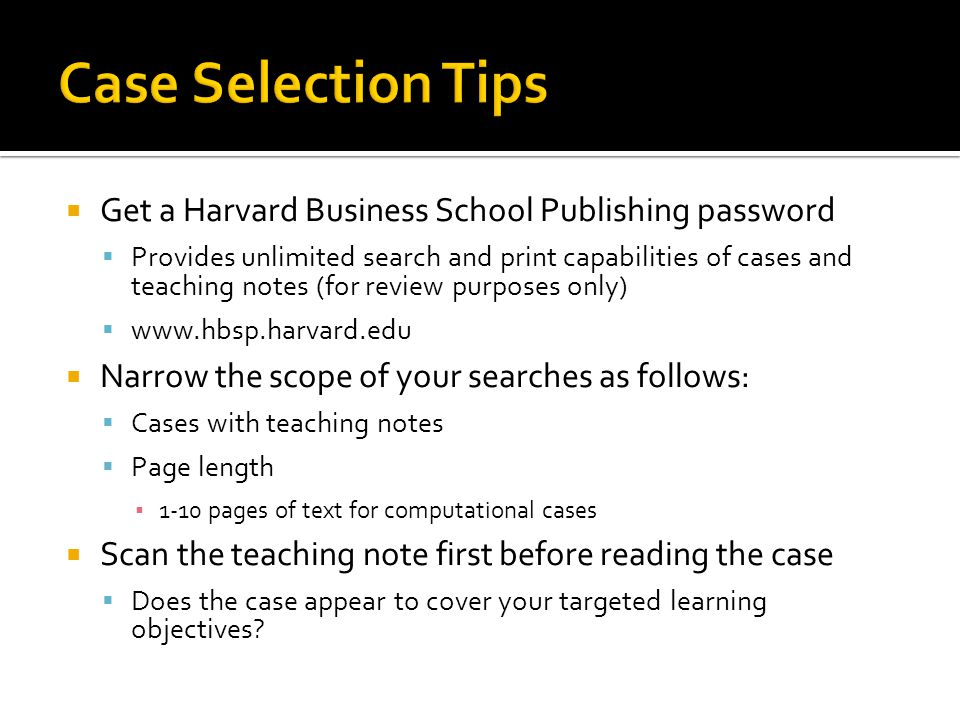  Get a Harvard Business School Publishing password  Provides unlimited search and print capabilities of cases and teaching notes (for review purposes only)  www.hbsp.harvard.edu  Narrow the scope of your searches as follows:  Cases with teaching notes  Page length ▪ 1-10 pages of text for computational cases  Scan the teaching note first before reading the case  Does the case appear to cover your targeted learning objectives?