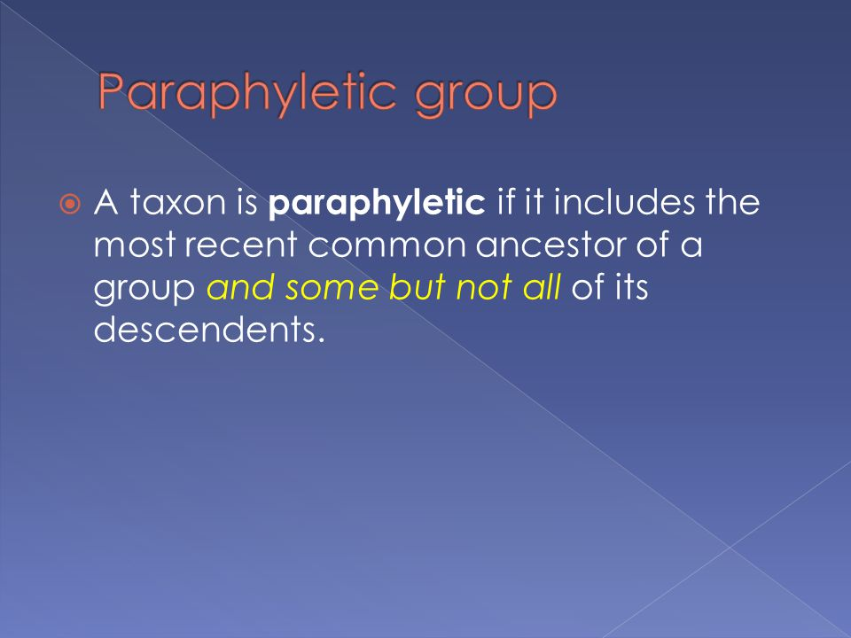  A taxon is paraphyletic if it includes the most recent common ancestor of a group and some but not all of its descendents.