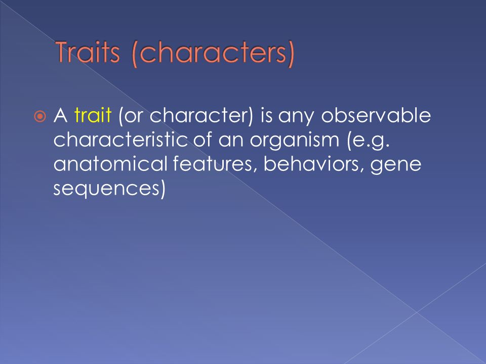 A trait (or character) is any observable characteristic of an organism (e.g.