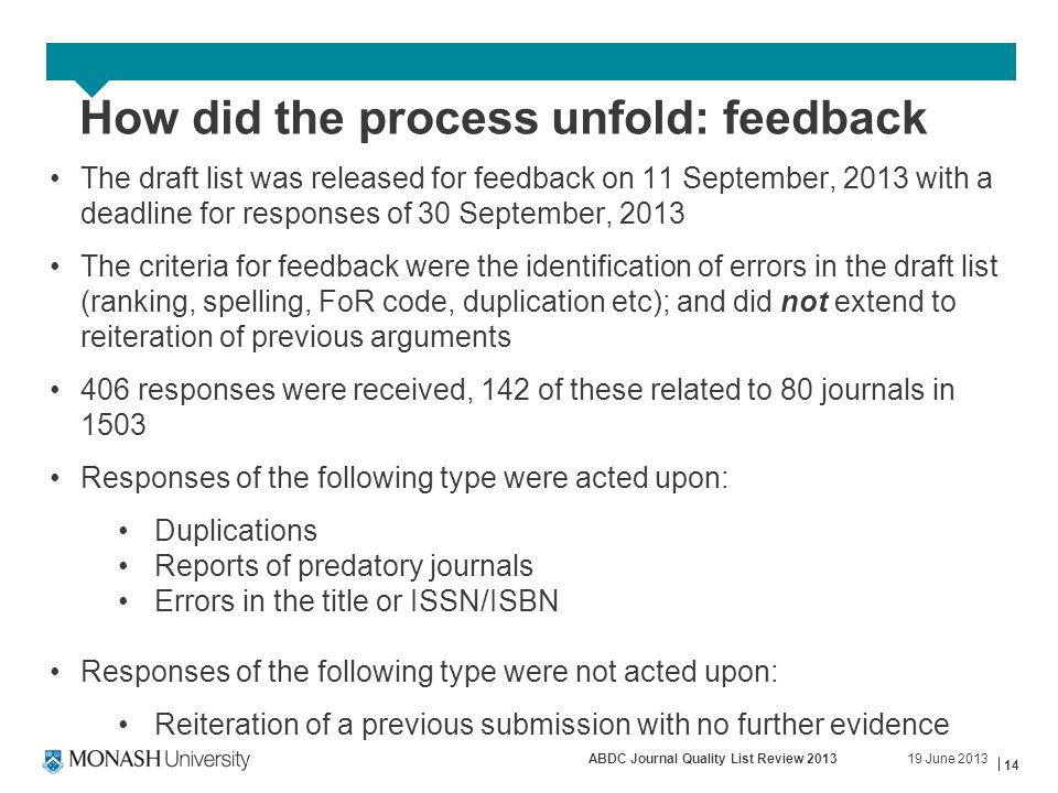 19 June 2013ABDC Journal Quality List Review 2013 14 How did the process unfold: feedback The draft list was released for feedback on 11 September, 2013 with a deadline for responses of 30 September, 2013 The criteria for feedback were the identification of errors in the draft list (ranking, spelling, FoR code, duplication etc); and did not extend to reiteration of previous arguments 406 responses were received, 142 of these related to 80 journals in 1503 Responses of the following type were acted upon: Duplications Reports of predatory journals Errors in the title or ISSN/ISBN Responses of the following type were not acted upon: Reiteration of a previous submission with no further evidence