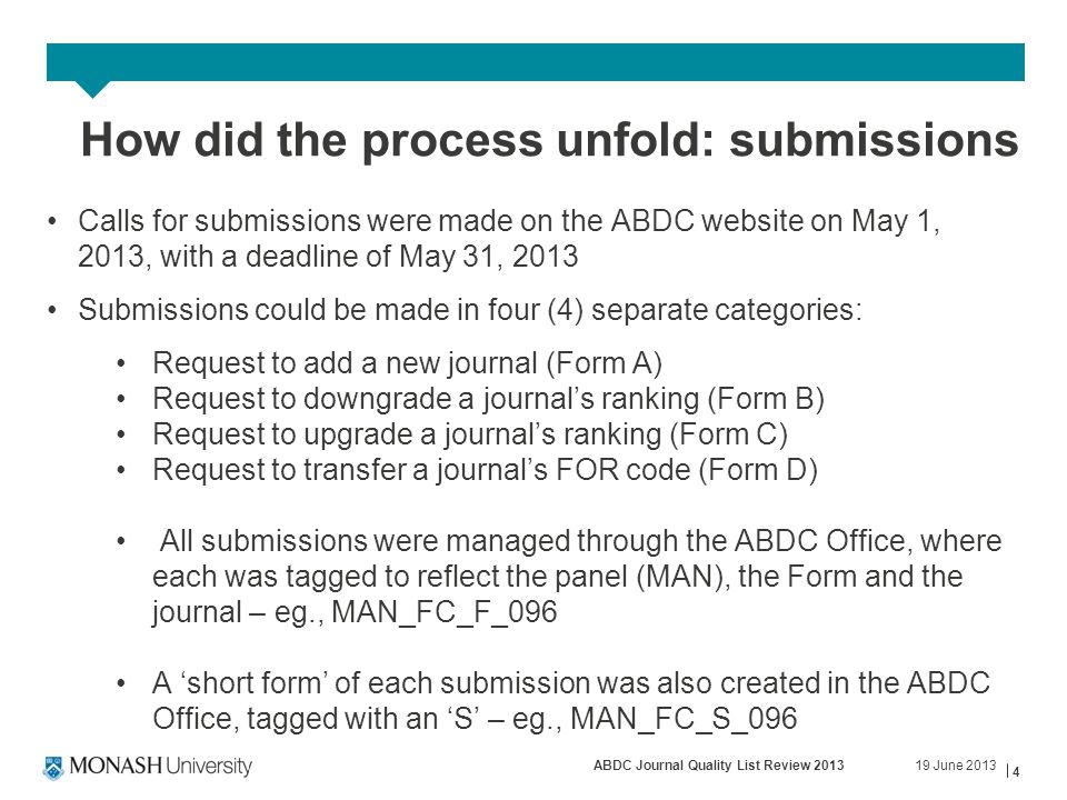 19 June 2013ABDC Journal Quality List Review 2013 4 How did the process unfold: submissions Calls for submissions were made on the ABDC website on May 1, 2013, with a deadline of May 31, 2013 Submissions could be made in four (4) separate categories: Request to add a new journal (Form A) Request to downgrade a journal's ranking (Form B) Request to upgrade a journal's ranking (Form C) Request to transfer a journal's FOR code (Form D) All submissions were managed through the ABDC Office, where each was tagged to reflect the panel (MAN), the Form and the journal – eg., MAN_FC_F_096 A 'short form' of each submission was also created in the ABDC Office, tagged with an 'S' – eg., MAN_FC_S_096
