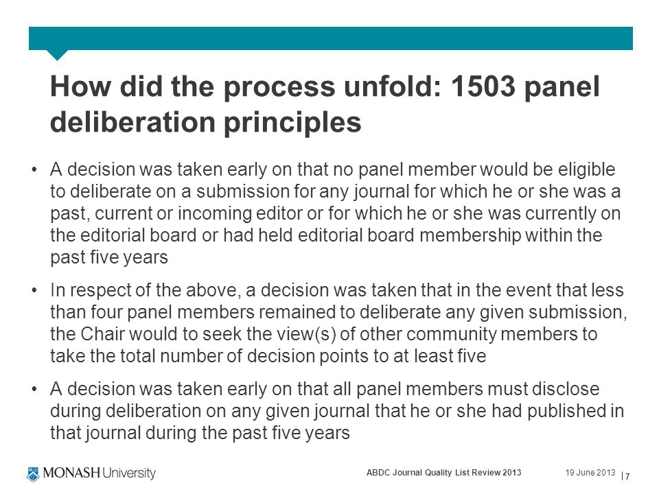 19 June 2013ABDC Journal Quality List Review 2013 7 How did the process unfold: 1503 panel deliberation principles A decision was taken early on that no panel member would be eligible to deliberate on a submission for any journal for which he or she was a past, current or incoming editor or for which he or she was currently on the editorial board or had held editorial board membership within the past five years In respect of the above, a decision was taken that in the event that less than four panel members remained to deliberate any given submission, the Chair would to seek the view(s) of other community members to take the total number of decision points to at least five A decision was taken early on that all panel members must disclose during deliberation on any given journal that he or she had published in that journal during the past five years