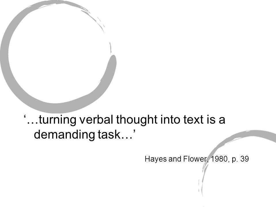 '…turning verbal thought into text is a demanding task…' Hayes and Flower, 1980, p. 39