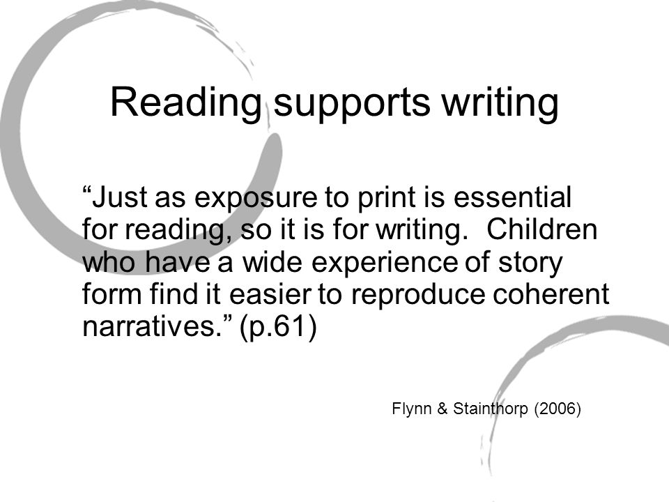 Reading supports writing Just as exposure to print is essential for reading, so it is for writing.