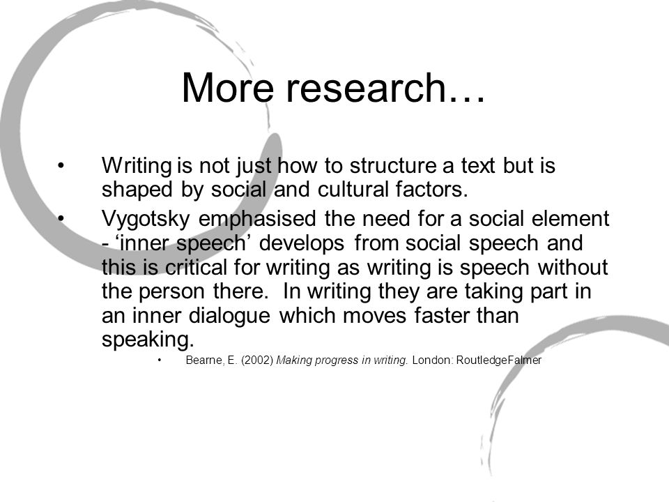 More research… Writing is not just how to structure a text but is shaped by social and cultural factors.