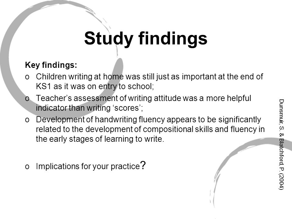 Study findings Key findings: oChildren writing at home was still just as important at the end of KS1 as it was on entry to school; oTeacher's assessment of writing attitude was a more helpful indicator than writing 'scores'; oDevelopment of handwriting fluency appears to be significantly related to the development of compositional skills and fluency in the early stages of learning to write.