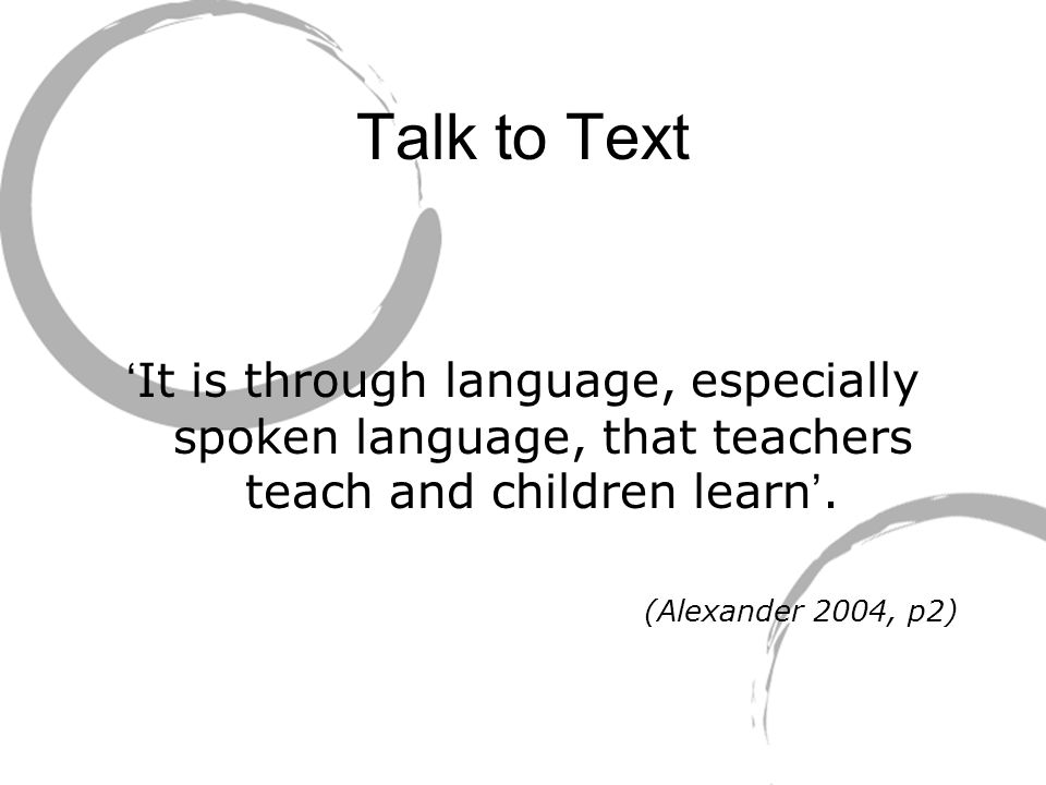 Talk to Text ' It is through language, especially spoken language, that teachers teach and children learn '.