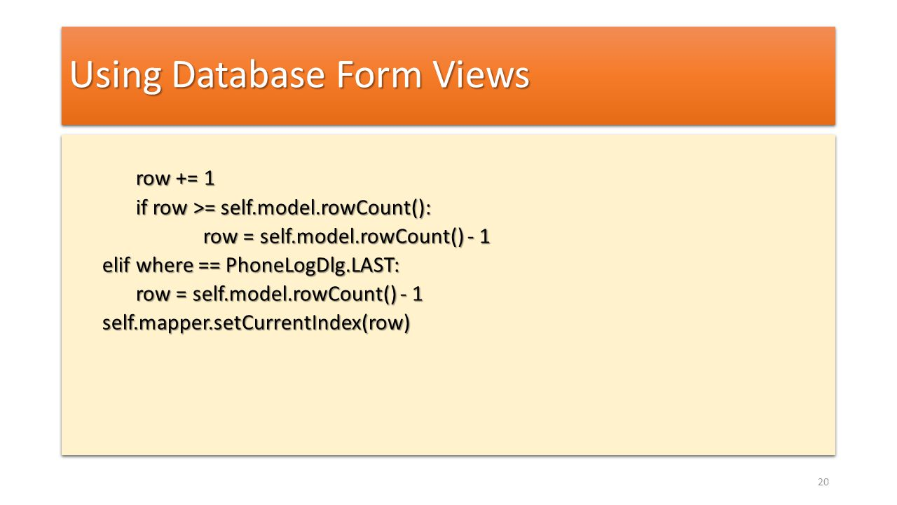 Using Database Form Views row += 1 if row >= self.model.rowCount(): row = self.model.rowCount() - 1 elif where == PhoneLogDlg.LAST: row = self.model.r