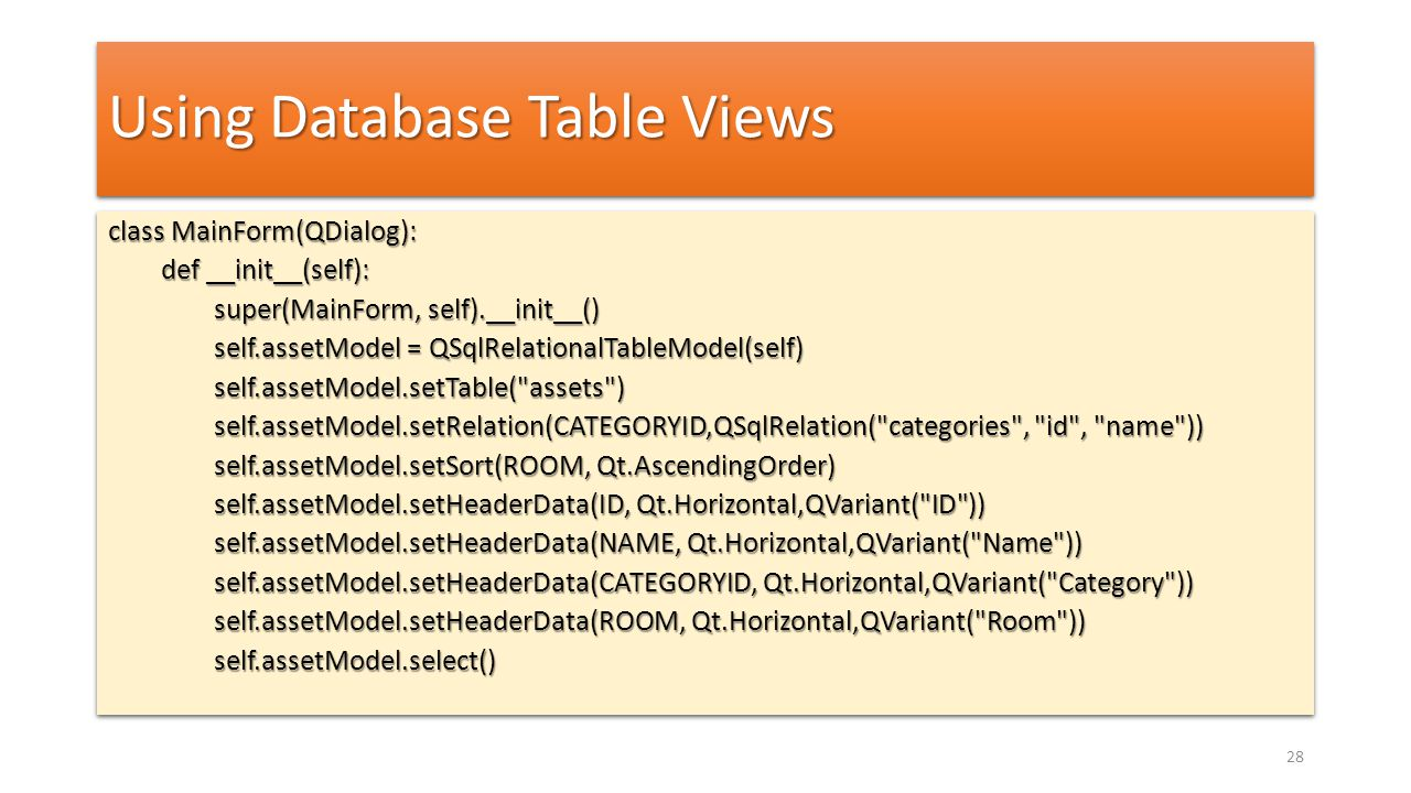 Using Database Table Views class MainForm(QDialog): def __init__(self): super(MainForm, self).__init__() self.assetModel = QSqlRelationalTableModel(se
