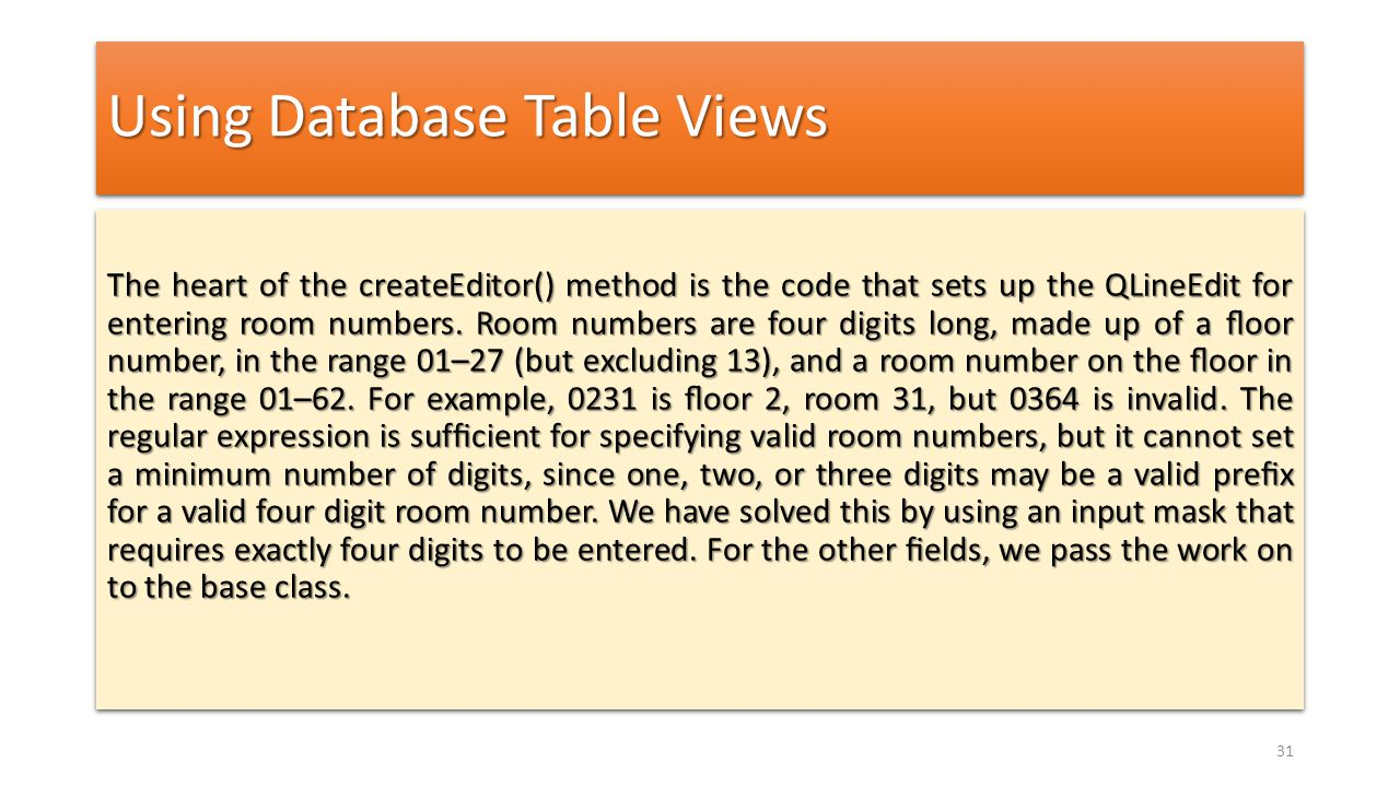 Using Database Table Views The heart of the createEditor() method is the code that sets up the QLineEdit for entering room numbers. Room numbers are f