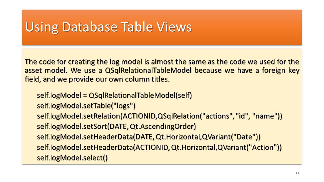 Using Database Table Views The code for creating the log model is almost the same as the code we used for the asset model. We use a QSqlRelationalTabl
