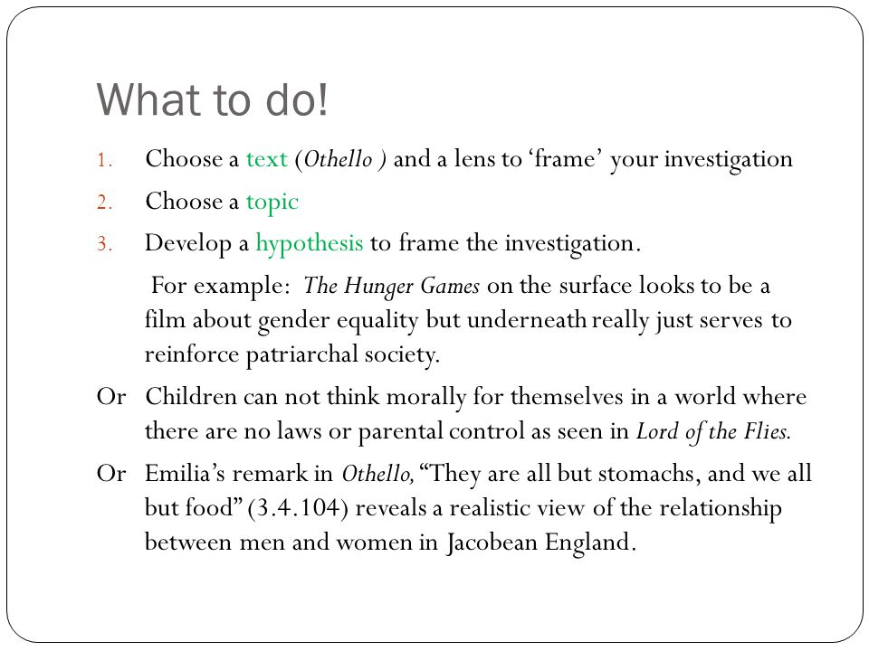 What to do! 1. Choose a text (Othello ) and a lens to 'frame' your investigation 2. Choose a topic 3. Develop a hypothesis to frame the investigation.