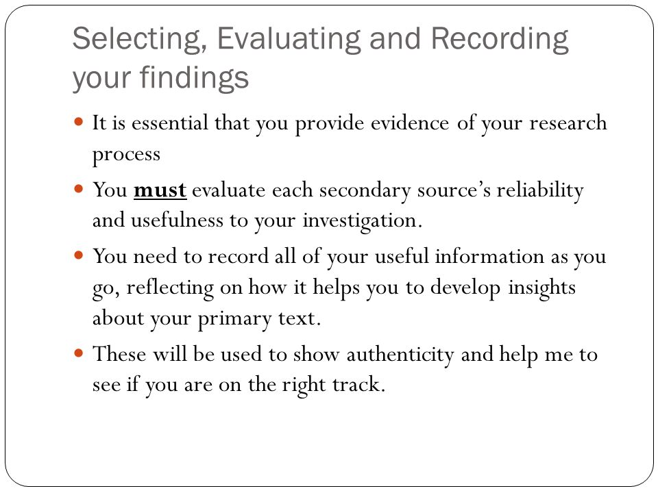 Selecting, Evaluating and Recording your findings It is essential that you provide evidence of your research process You must evaluate each secondary