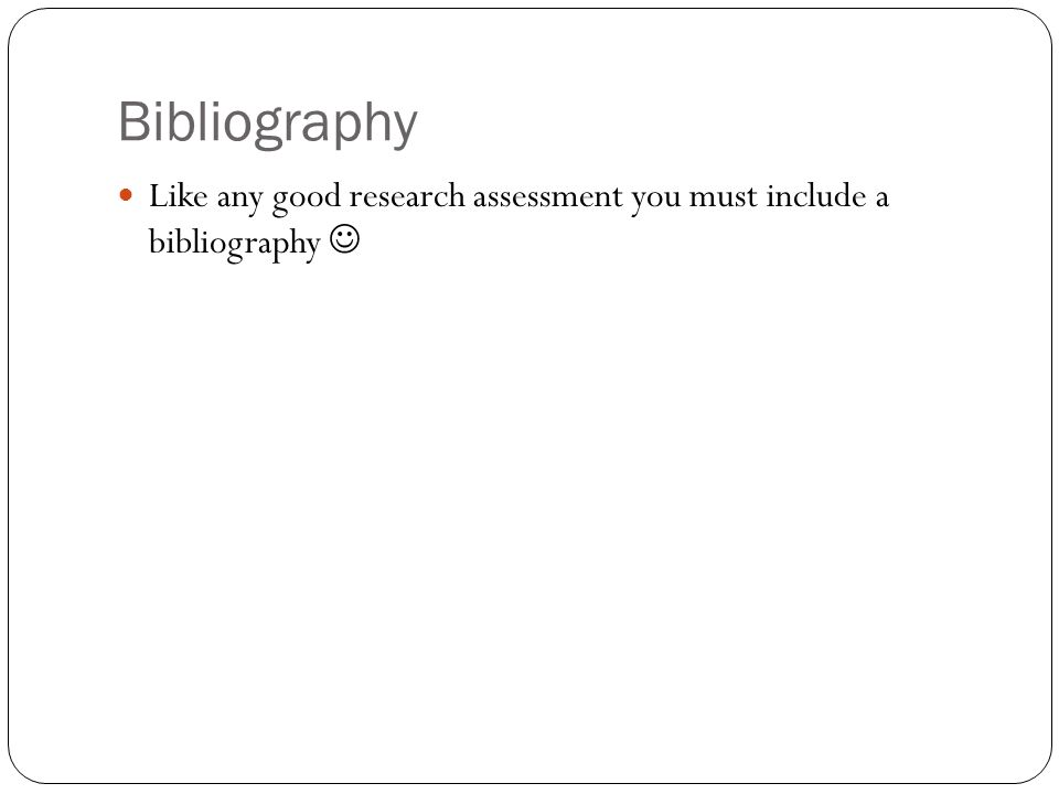 Bibliography Like any good research assessment you must include a bibliography