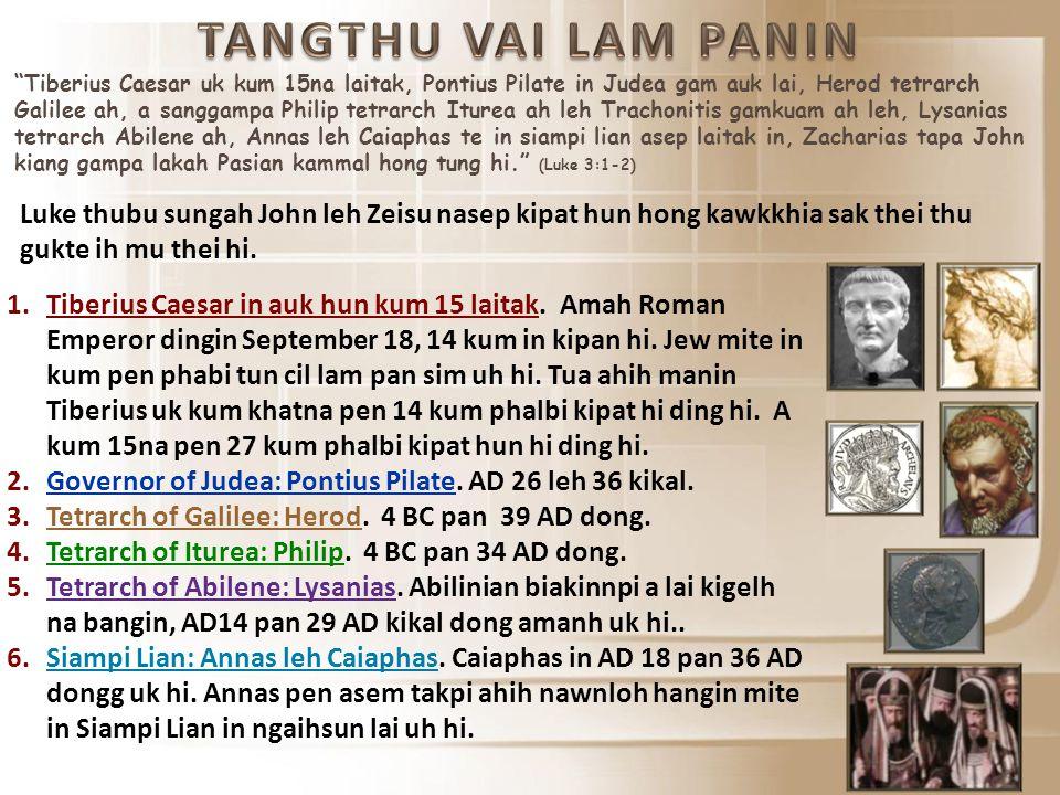 Tiberius Caesar uk kum 15na laitak, Pontius Pilate in Judea gam auk lai, Herod tetrarch Galilee ah, a sanggampa Philip tetrarch Iturea ah leh Trachonitis gamkuam ah leh, Lysanias tetrarch Abilene ah, Annas leh Caiaphas te in siampi lian asep laitak in, Zacharias tapa John kiang gampa lakah Pasian kammal hong tung hi. (Luke 3:1-2) Luke thubu sungah John leh Zeisu nasep kipat hun hong kawkkhia sak thei thu gukte ih mu thei hi.