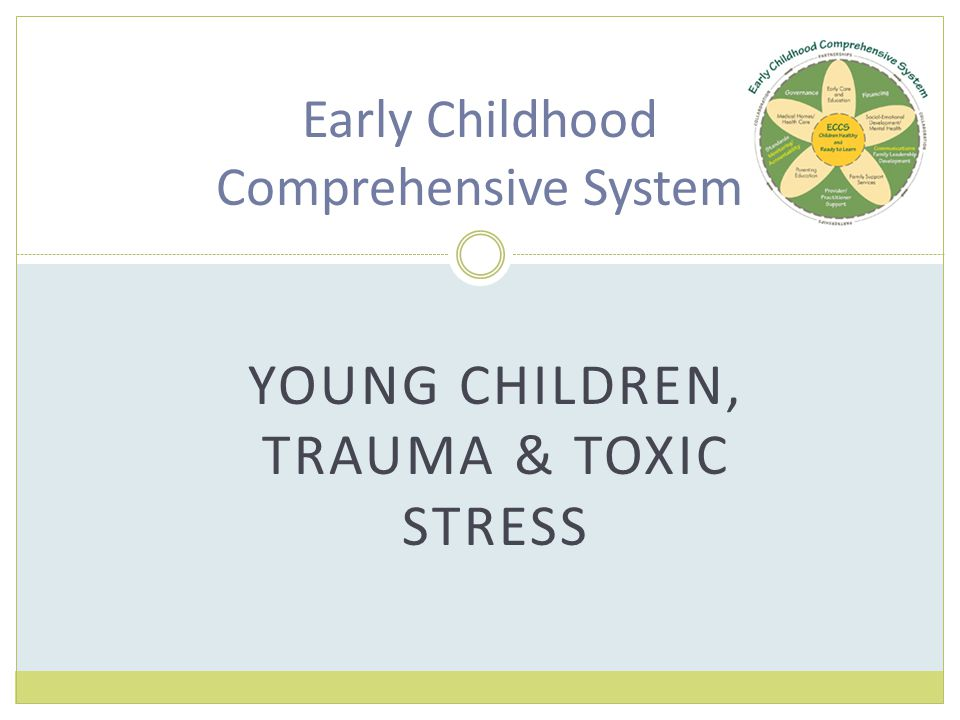 YOUNG CHILDREN, TRAUMA & TOXIC STRESS Early Childhood Comprehensive System