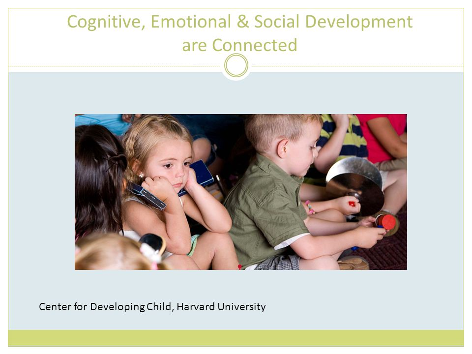Cognitive, Emotional & Social Development are Connected Center for Developing Child, Harvard University
