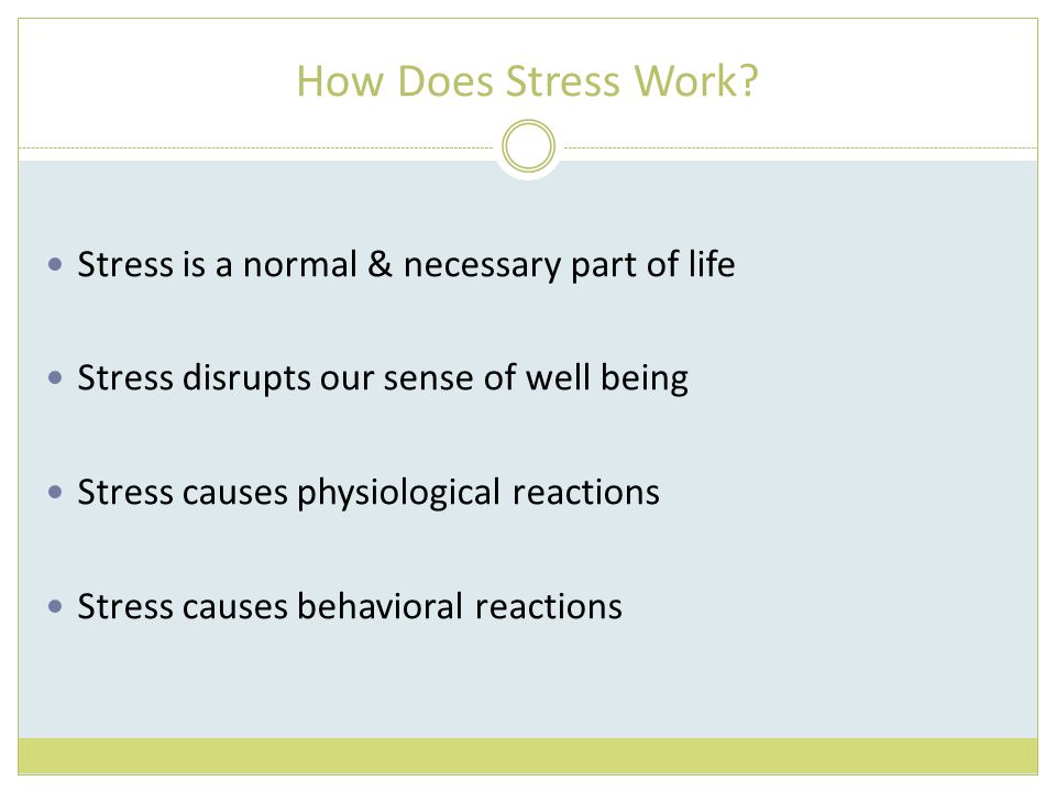How Does Stress Work? Stress is a normal & necessary part of life Stress disrupts our sense of well being Stress causes physiological reactions Stress