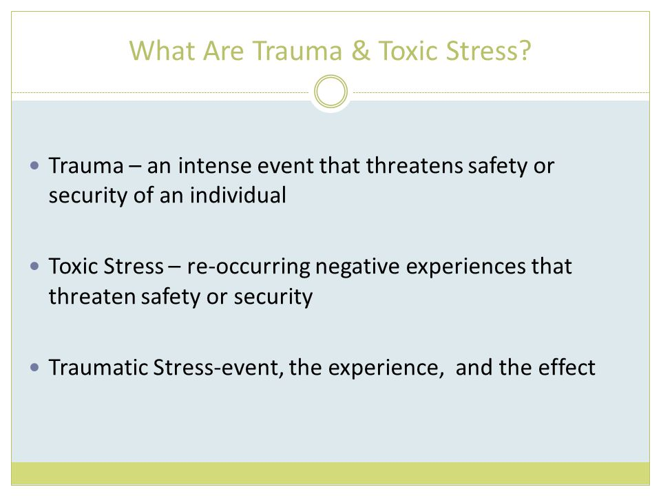What Are Trauma & Toxic Stress? Trauma – an intense event that threatens safety or security of an individual Toxic Stress – re-occurring negative expe