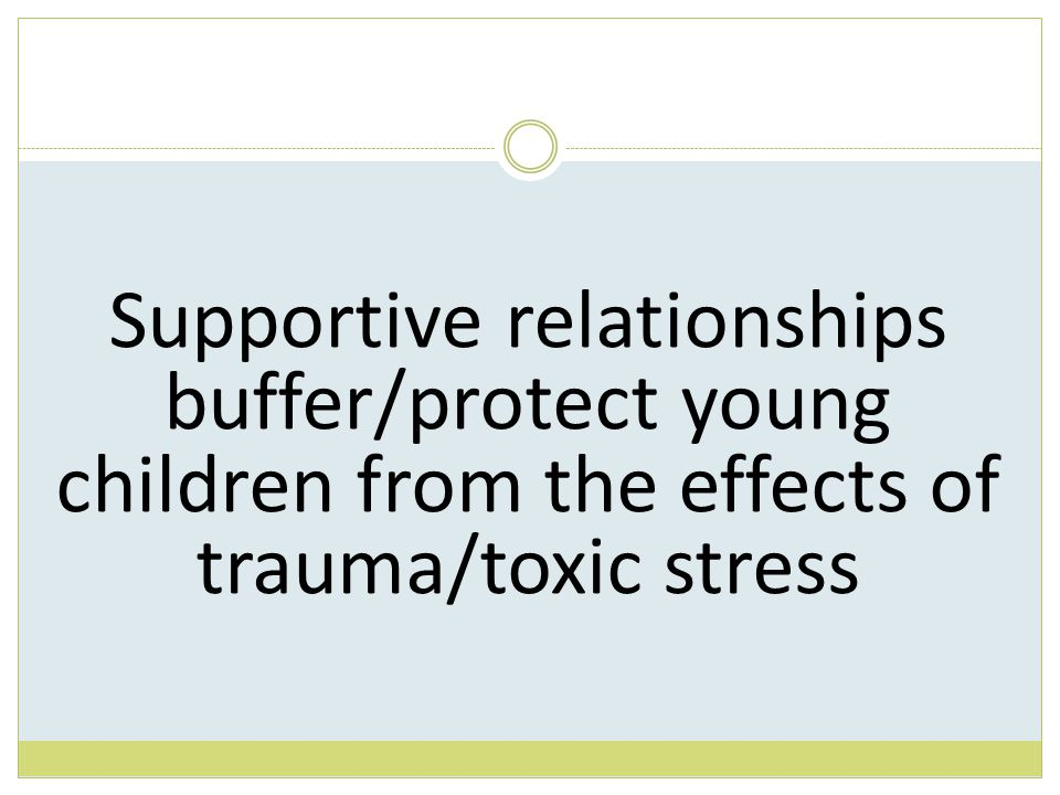 Supportive relationships buffer/protect young children from the effects of trauma/toxic stress