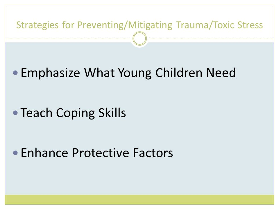 Strategies for Preventing/Mitigating Trauma/Toxic Stress Emphasize What Young Children Need Teach Coping Skills Enhance Protective Factors