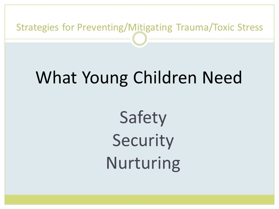 Strategies for Preventing/Mitigating Trauma/Toxic Stress What Young Children Need Safety Security Nurturing