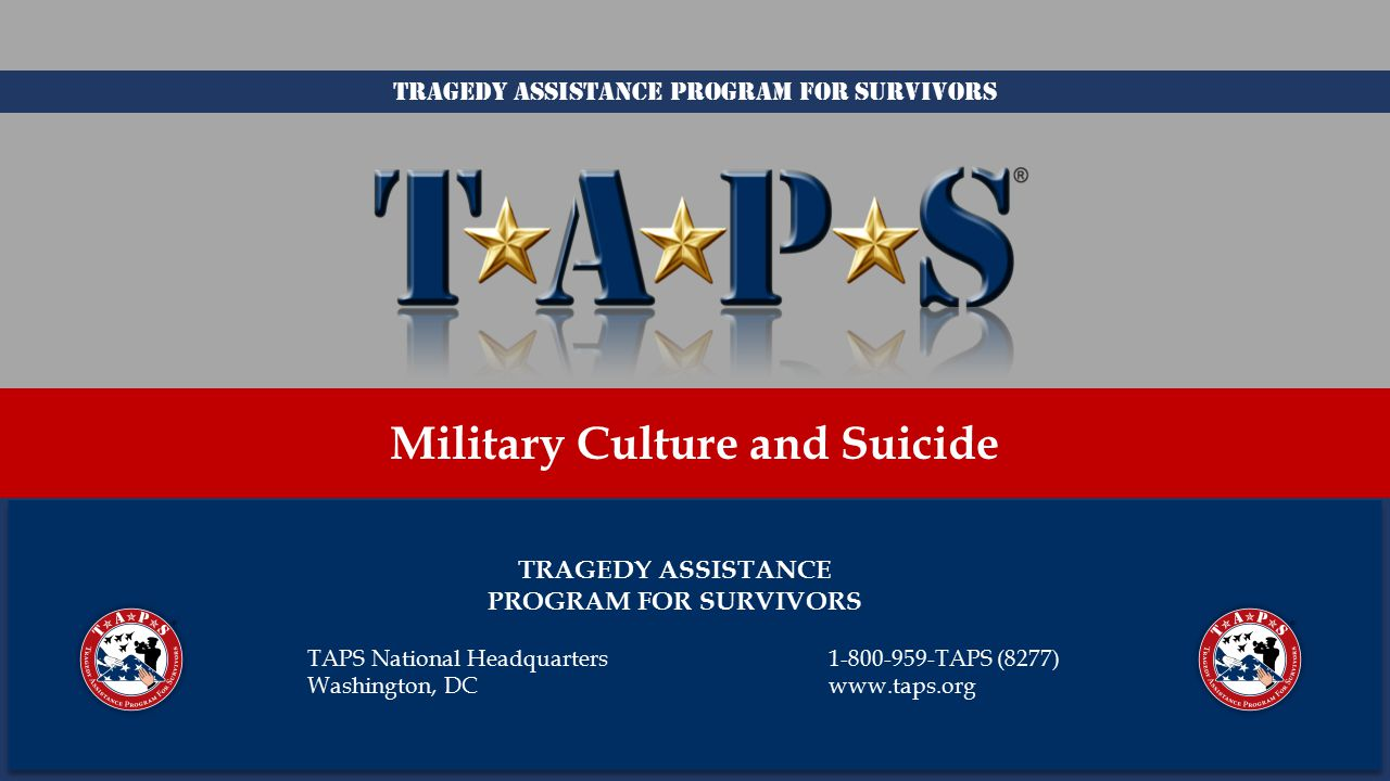 TRAGEDY ASSISTANCE PROGRAM FOR SURVIVORS Military Culture and Suicide TAPS National Headquarters1-800-959-TAPS (8277) Washington, DCwww.taps.org Tragedy Assistance Program for Survivors