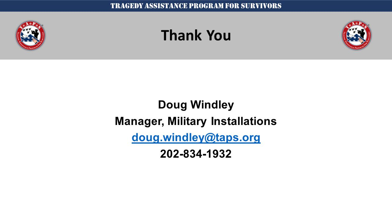 j Doug Windley Manager, Military Installations doug.windley@taps.org 202-834-1932 Thank You