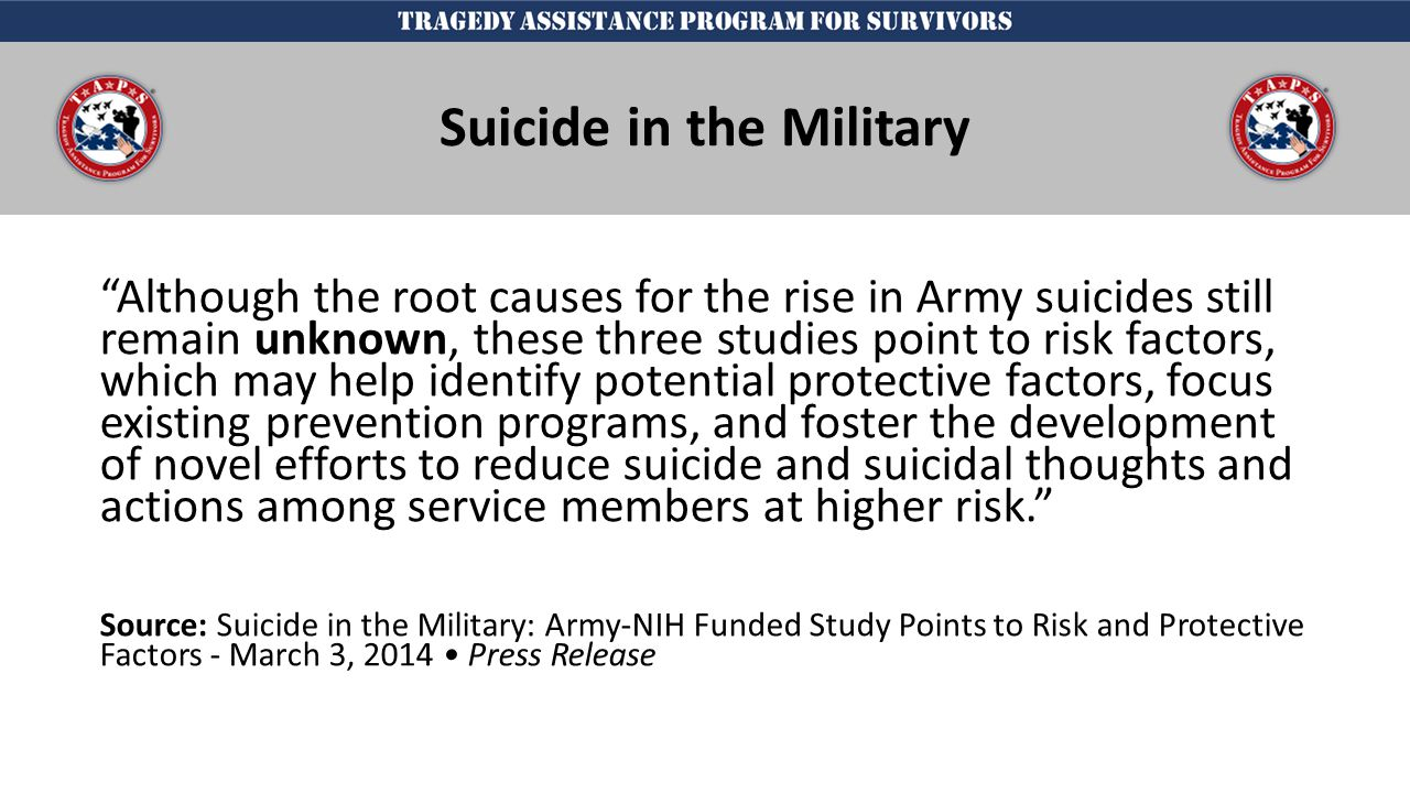 j Although the root causes for the rise in Army suicides still remain unknown, these three studies point to risk factors, which may help identify potential protective factors, focus existing prevention programs, and foster the development of novel efforts to reduce suicide and suicidal thoughts and actions among service members at higher risk. Source: Suicide in the Military: Army-NIH Funded Study Points to Risk and Protective Factors - March 3, 2014 Press Release Suicide in the Military