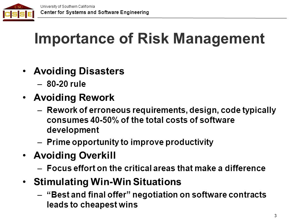University of Southern California Center for Systems and Software Engineering Importance of Risk Management Avoiding Disasters –80-20 rule Avoiding Rework –Rework of erroneous requirements, design, code typically consumes 40-50% of the total costs of software development –Prime opportunity to improve productivity Avoiding Overkill –Focus effort on the critical areas that make a difference Stimulating Win-Win Situations – Best and final offer negotiation on software contracts leads to cheapest wins 3