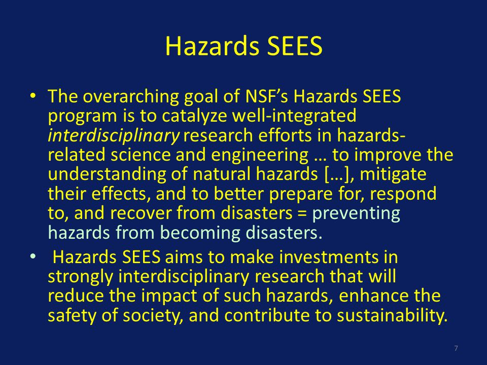 Hazards SEES The overarching goal of NSF's Hazards SEES program is to catalyze well-integrated interdisciplinary research efforts in hazards- related science and engineering … to improve the understanding of natural hazards […], mitigate their effects, and to better prepare for, respond to, and recover from disasters = preventing hazards from becoming disasters.